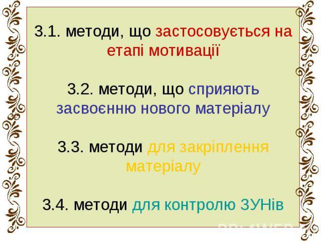 3.1. методи, що застосовується на етапі мотивації 3.2. методи, що сприяють засвоєнню нового матеріалу 3.3. методи для закріплення матеріалу 3.4. методи для контролю ЗУНів