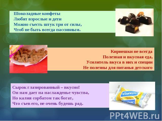 Шоколадные конфеты Любят взрослые и дети Можно съесть штук три от силы, Чтоб не быть всегда пассивным. Кириешки не всегда Полезная и вкусная еда, Усилитель вкуса в них и специи Не полезны для питанья детского Сырок глазированный – вкусно! Он нам дае…