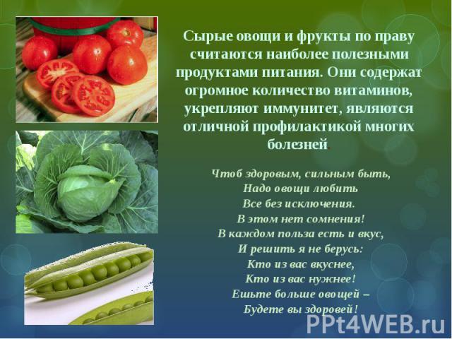 Сырые овощи и фрукты по праву считаются наиболее полезными продуктами питания. Они содержат огромное количество витаминов, укрепляют иммунитет, являются отличной профилактикой многих болезней. Чтоб здоровым, сильным быть, Надо овощи любить Все без и…