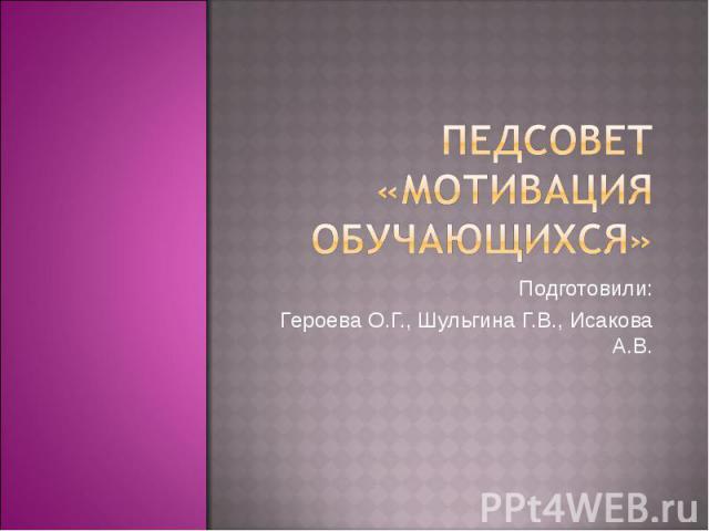 ПЕДСОВЕТ «МОТИВАЦИЯ ОБУЧАЮЩИХСЯ» Подготовили: Героева О.Г., Шульгина Г.В., Исакова А.В.