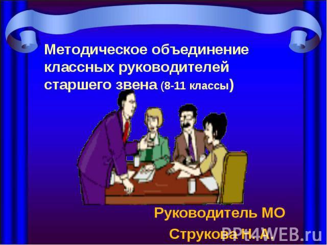 Методическое объединение классных руководителей старшего звена (8-11 классы) Руководитель МО Струкова Н. А.