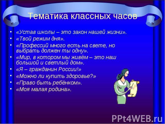 Тематика классных часов «Устав школы – это закон нашей жизни». «Твой режим дня». «Профессий много есть на свете, но выбрать должен ты одну». «Мир, в котором мы живём – это наш большой и светлый дом». «Я – гражданин России!» «Можно ли купить здоровье…