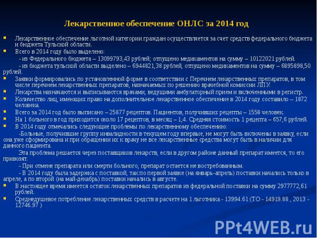 Лекарственное обеспечение ОНЛС за 2014 год Лекарственное обеспечение льготной категории граждан осуществляется за счет средств федерального бюджета и бюджета Тульской области. Всего в 2014 году было выделено: - из Федерального бюджета – 13099793,43 …