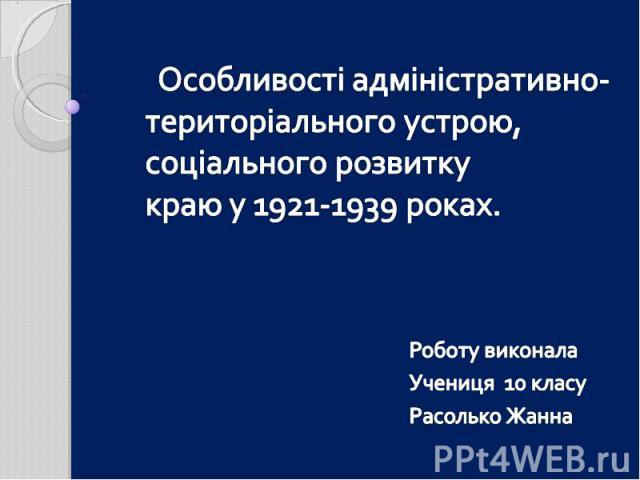 Особливості адміністративно-територіального устрою, соціального розвитку краю у 1921-1939 роках. Роботу виконала Учениця 10 класу Расолько Жанна
