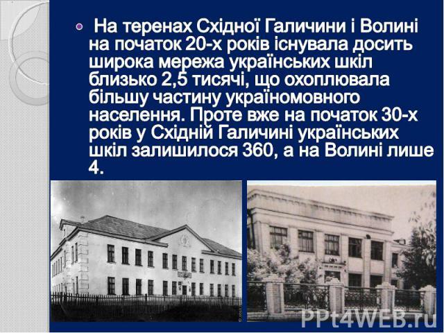 На теренах Східної Галичини і Волині на початок 20-х років існувала досить широка мережа українських шкіл близько 2,5 тисячі, що охоплювала більшу частину україномовного населення. Проте вже на початок 30-х років у Східній Галичині українських шкіл …