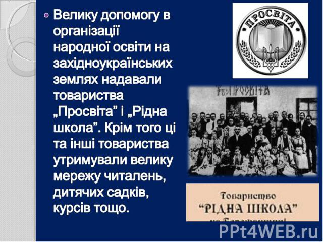 """Велику допомогу в організації народної освіти на західноукраїнських землях надавали товариства """"Просвіта"""" і """"Рідна школа"""". Крім того ці та інші товариства утримували велику мережу читалень, дитячих садків, курсів тощо."""