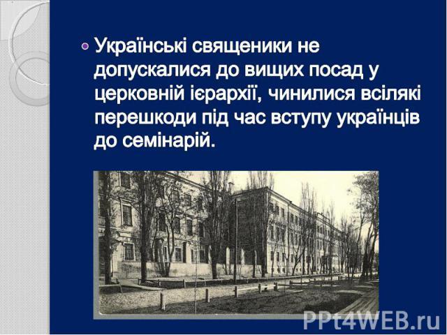 Українські священики не допускалися до вищих посад у церковній ієрархії, чинилися всілякі перешкоди під час вступу українців до семінарій.