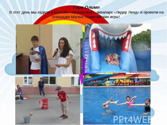 Гора Олимп В этот день мы ездили в бассейн «Бригантина», аквапарк «Лидер Ленд» и провели на площадке Малые Олимпийские игры!
