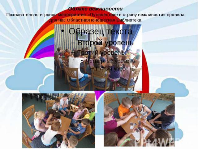 Облако вежливости Познавательно-игровое мероприятие «Путешествие в страну вежливости» провела для нас Областная юношеская Библиотека