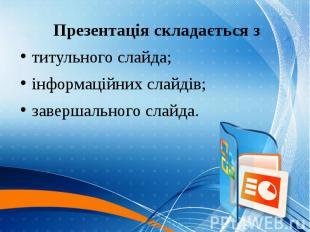 Презентація складається з Презентація складається з титульного слайда; інформаці