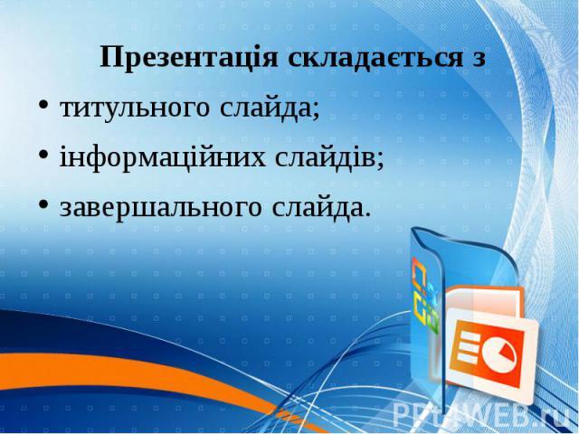Презентація складається з Презентація складається з титульного слайда; інформаційних слайдів; завершального слайда.