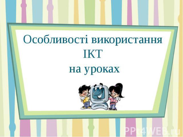 Особливості використання ІКТ на уроках