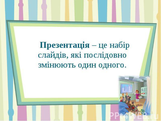 Презентація – це набір слайдів, які послідовно змінюють один одного.