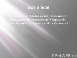 Вот и всё! Алтайский • Забайкальский • Камчатский • Краснодарский • Красноярский