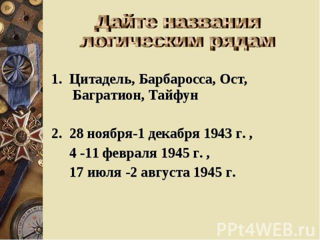 Дайте названия логическим рядам 1. Цитадель, Барбаросса, Ост, Багратион, Тайфун 2. 28 ноября-1 декабря 1943 г. , 4 -11 февраля 1945 г. , 17 июля -2 августа 1945 г.
