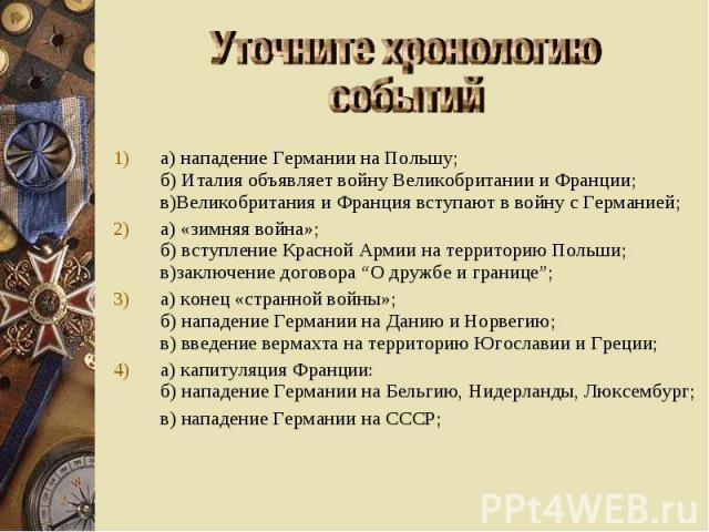 Уточните хронологию событий а) нападение Германии на Польшу; б) Италия объявляет войну Великобритании и Франции; в)Великобритания и Франция вступают в войну с Германией; а) «зимняя война»; б) вступление Красной Армии на территорию Польши; в)заключен…