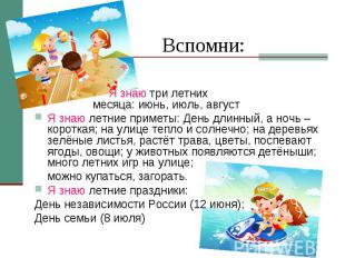 Вспомни: Я знаю три летних месяца: июнь, июль, август Я знаю летние приметы: Ден
