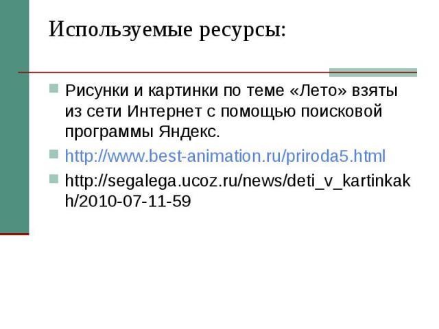 Используемые ресурсы: Рисунки и картинки по теме «Лето» взяты из сети Интернет с помощью поисковой программы Яндекс. http://www.best-animation.ru/priroda5.html http://segalega.ucoz.ru/news/deti_v_kartinkakh/2010-07-11-59