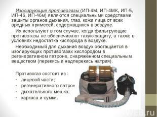 Изолирующие противогазы (ИП-4М, ИП-4МК, ИП-5, ИП-46, ИП-46м) являются специальны