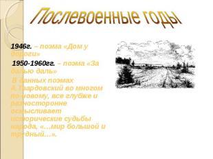 Послевоенные годы 1946г. – поэма «Дом у дороги» 1950-1960гг. – поэма «За далью д
