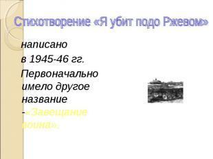 Стихотворение «Я убит подо Ржевом» написано в 1945-46 гг. Первоначально имело др