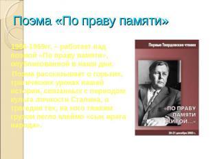 Поэма «По праву памяти» 1966-1969гг. – работает над поэмой «По праву памяти», оп