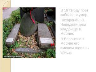 В 1971году поэт заболел и умер. Похоронен на Новодевичьем кладбище в Москве. В В
