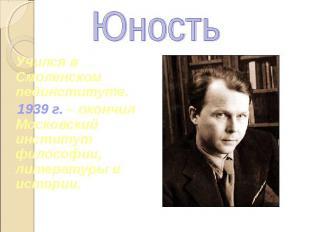 Юность Учился в Смоленском пединституте. 1939 г. – окончил Московский институт ф
