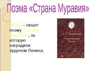 """Поэма «Страна Муравия» 1936г. – пишет поэму """"Страна Муравия"""", за которую награди"""