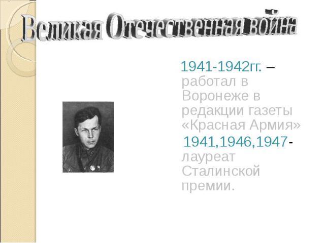 Великая Отечественная война 1941-1942гг. – работал в Воронеже в редакции газеты «Красная Армия» 1941,1946,1947- лауреат Сталинской премии.