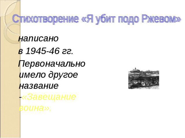 Стихотворение «Я убит подо Ржевом» написано в 1945-46 гг. Первоначально имело другое название -«Завещание воина».