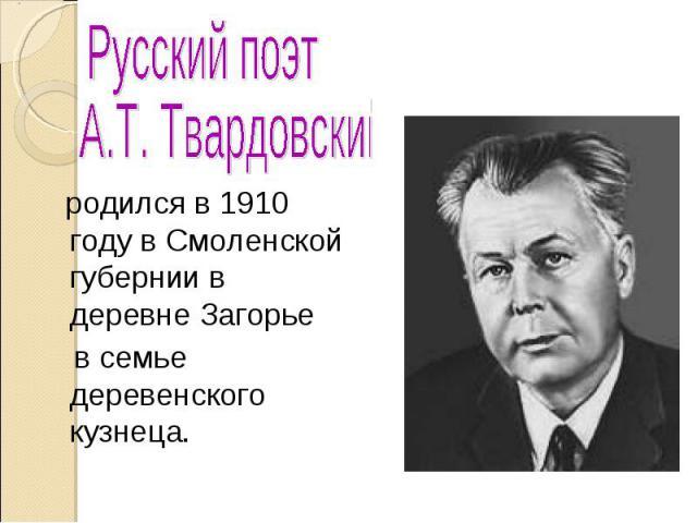 Русский поэт А.Т. Твардовский родился в 1910 году в Смоленской губернии в деревне Загорье в семье деревенского кузнеца.