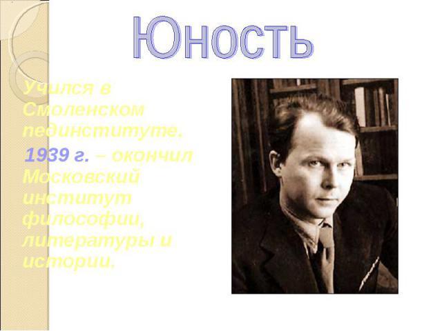 Юность Учился в Смоленском пединституте. 1939 г. – окончил Московский институт философии, литературы и истории.