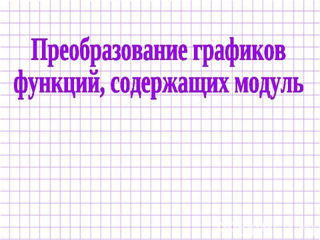 ... графиков функций, содержащих модуль: ppt4web.ru/algebra/preobrazovanie-grafikov-funkcijj-soderzhashhikh...