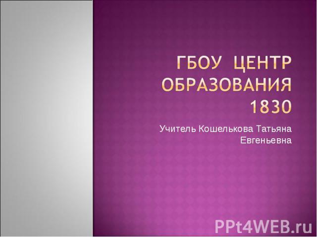 Гбоу центр образования 1830 Учитель Кошелькова Татьяна Евгеньевна