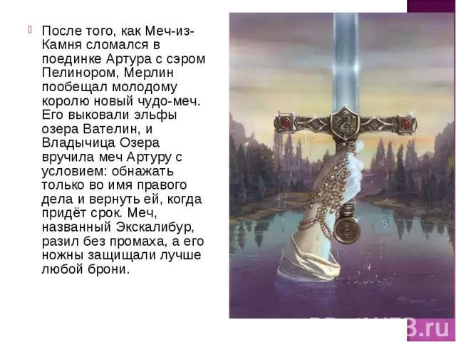 После того, как Меч-из-Камня сломался в поединке Артура с сэром Пелинором, Мерлин пообещал молодому королю новый чудо-меч. Его выковали эльфы озера Вателин, и Владычица Озера вручила меч Артуру с условием: обнажать только во имя правого дела и верну…