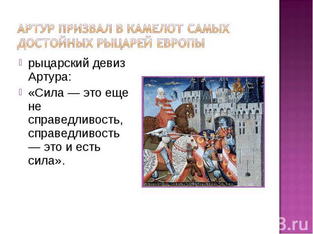 Артур призвал в Камелот самых достойных рыцарей Европырыцарский девиз Артура: «Сила — это еще не справедливость, справедливость — это и есть сила».