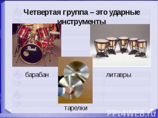 Четвертая группа – это ударные инструменты барабан литавры тарелки