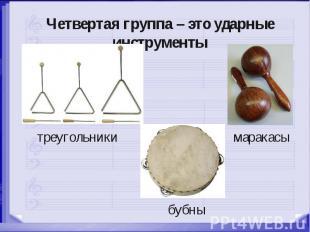 Четвертая группа – это ударные инструменты треугольники маракасы бубны