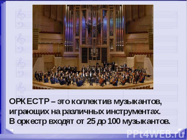 ОРКЕСТР – это коллектив музыкантов, играющих на различных инструментах. В оркестр входят от 25 до 100 музыкантов.