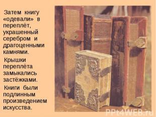 Затем книгу «одевали» на переплёт, напыщенный серебром равным образом драгоценными камнями. Кр