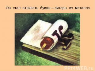 Он стал делать отливки буквы – литеры изо металла.