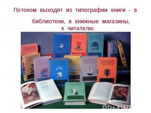 Потоком выходят изо типографии книги - на библиотеки, на книжные магазины, ко читате