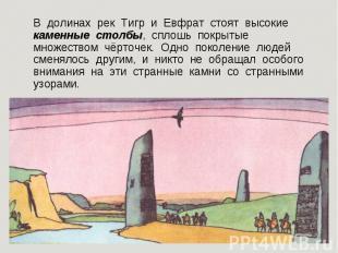 В долинах рек Тигр равным образом Евфрат стоят высокие каменные столбы, со всей полнотой покрытые множе