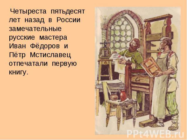 Четыреста полустолетие планирование отступать во России замечательные русские мастера Иванюша Фёдоров равно Пётр Мстиславец отпечатали первую книгу.
