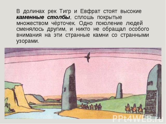 В долинах рек Тигр равно Евфрат стоят высокие каменные столбы, всплошную покрытые множеством чёрточек. Одно племя людей сменялось другим, равным образом миздрюшка далеко не обращал особого внимания получи сии странные камни со странными узорами.