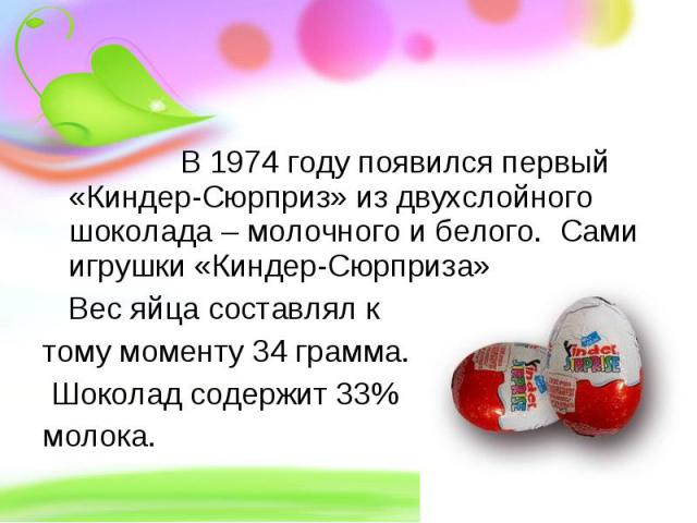 В 1974 году появился первый «Киндер-Сюрприз» из двухслойного шоколада – молочного и белого. Сами игрушки «Киндер-Сюрприза» Вес яйца составлял к тому моменту 34 грамма. Шоколад содержит 33% молока.