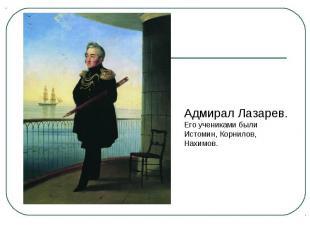 Адмирал Лазарев. Его учениками были Истомин, Корнилов, Нахимов.