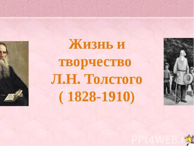 Жизнь и творчество Л.Н. Толстого ( 1828-1910)