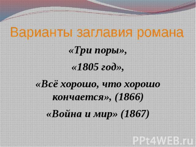 Варианты заглавия романа «Три поры», «1805 год», «Всё хорошо, что хорошо кончается», (1866) «Война и мир» (1867)
